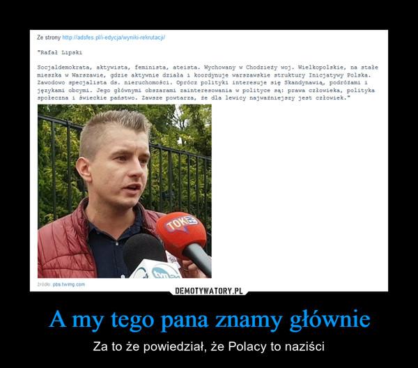A my tego pana znamy głównie – Za to że powiedział, że Polacy to naziści