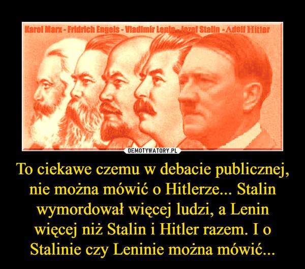 To ciekawe czemu w debacie publicznej, nie można mówić o Hitlerze... Stalin wymordował więcej ludzi, a Lenin więcej niż Stalin i Hitler razem. I o Stalinie czy Leninie można mówić... –