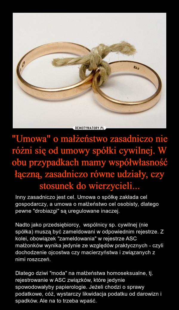 """""""Umowa"""" o małżeństwo zasadniczo nie różni się od umowy spółki cywilnej. W obu przypadkach mamy współwłasność łączną, zasadniczo równe udziały, czy stosunek do wierzycieli... – Inny zasadniczo jest cel. Umowa o spółkę zakłada cel gospodarczy, a umowa o małżeństwo cel osobisty, dlatego pewne """"drobiazgi"""" są uregulowane inaczej. Nadto jako przedsiębiorcy,  wspólnicy sp. cywilnej (nie spółka) muszą być zameldowani w odpowiednim rejestrze. Z kolei, obowiązek """"zameldowania"""" w rejestrze ASC małżonków wynika jedynie ze względów praktycznych - czyli dochodzenie ojcostwa czy macierzyństwa i związanych z nimi roszczeń. Dlatego dziwi """"moda"""" na małżeństwa homoseksualne, tj. rejestrowanie w ASC związków, które jedynie spowodowałyby papierologie. Jeżeli chodzi o sprawy podatkowe, cóż, wystarczy likwidacja podatku od darowizn i spadków. Ale na to trzeba wpaść."""