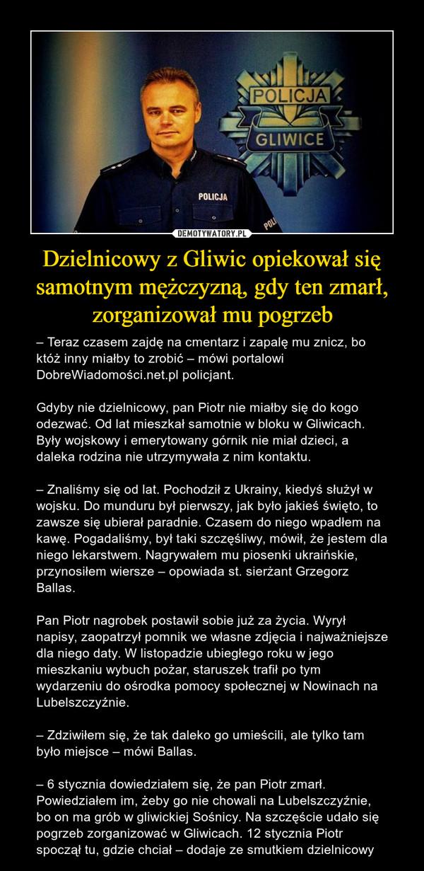 Dzielnicowy z Gliwic opiekował się samotnym mężczyzną, gdy ten zmarł, zorganizował mu pogrzeb – – Teraz czasem zajdę na cmentarz i zapalę mu znicz, bo któż inny miałby to zrobić – mówi portalowi DobreWiadomości.net.pl policjant.Gdyby nie dzielnicowy, pan Piotr nie miałby się do kogo odezwać. Od lat mieszkał samotnie w bloku w Gliwicach. Były wojskowy i emerytowany górnik nie miał dzieci, a daleka rodzina nie utrzymywała z nim kontaktu.– Znaliśmy się od lat. Pochodził z Ukrainy, kiedyś służył w wojsku. Do munduru był pierwszy, jak było jakieś święto, to zawsze się ubierał paradnie. Czasem do niego wpadłem na kawę. Pogadaliśmy, był taki szczęśliwy, mówił, że jestem dla niego lekarstwem. Nagrywałem mu piosenki ukraińskie, przynosiłem wiersze – opowiada st. sierżant Grzegorz Ballas.Pan Piotr nagrobek postawił sobie już za życia. Wyrył napisy, zaopatrzył pomnik we własne zdjęcia i najważniejsze dla niego daty. W listopadzie ubiegłego roku w jego mieszkaniu wybuch pożar, staruszek trafił po tym wydarzeniu do ośrodka pomocy społecznej w Nowinach na Lubelszczyźnie.– Zdziwiłem się, że tak daleko go umieścili, ale tylko tam było miejsce – mówi Ballas.– 6 stycznia dowiedziałem się, że pan Piotr zmarł. Powiedziałem im, żeby go nie chowali na Lubelszczyźnie, bo on ma grób w gliwickiej Sośnicy. Na szczęście udało się pogrzeb zorganizować w Gliwicach. 12 stycznia Piotr spoczął tu, gdzie chciał – dodaje ze smutkiem dzielnicowy