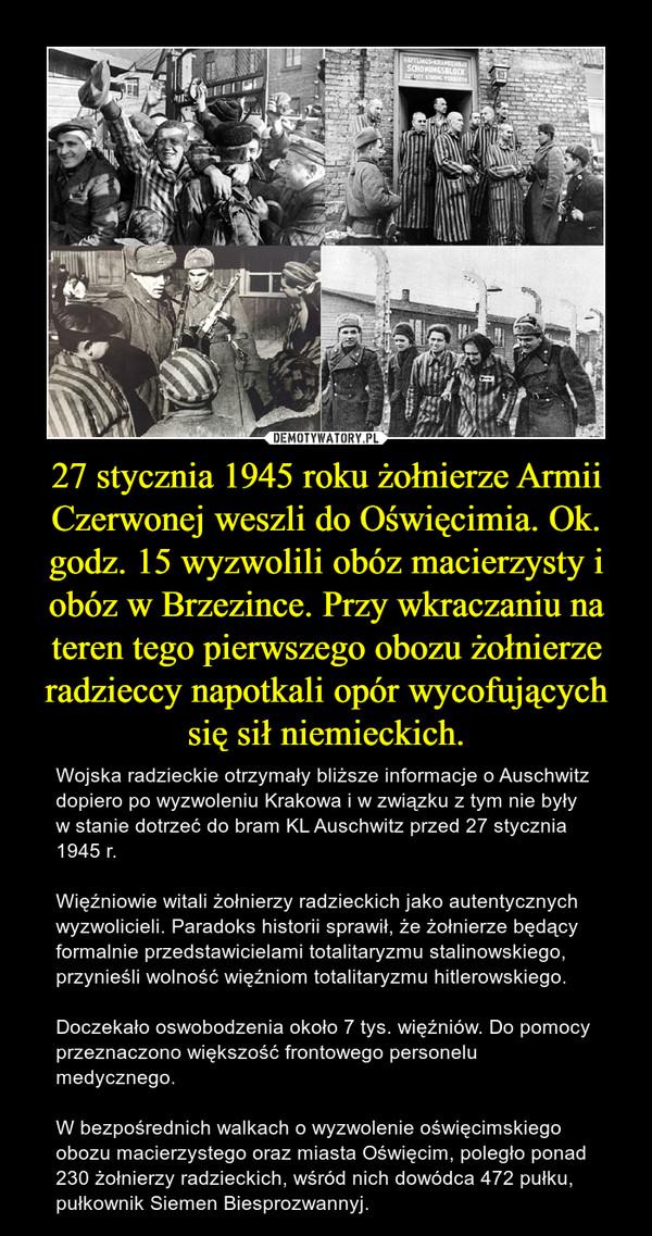 27 stycznia 1945 roku żołnierze Armii Czerwonej weszli do Oświęcimia. Ok. godz. 15 wyzwolili obóz macierzysty i obóz w Brzezince. Przy wkraczaniu na teren tego pierwszego obozu żołnierze radzieccy napotkali opór wycofujących się sił niemieckich. – Wojska radzieckie otrzymały bliższe informacje o Auschwitz dopiero po wyzwoleniu Krakowa i w związku z tym nie były w stanie dotrzeć do bram KL Auschwitz przed 27 stycznia 1945 r. Więźniowie witali żołnierzy radzieckich jako autentycznych wyzwolicieli. Paradoks historii sprawił, że żołnierze będący formalnie przedstawicielami totalitaryzmu stalinowskiego, przynieśli wolność więźniom totalitaryzmu hitlerowskiego. Doczekało oswobodzenia około 7 tys. więźniów. Do pomocy przeznaczono większość frontowego personelu medycznego. W bezpośrednich walkach o wyzwolenie oświęcimskiego obozu macierzystego oraz miasta Oświęcim, poległo ponad 230 żołnierzy radzieckich, wśród nich dowódca 472 pułku, pułkownik Siemen Biesprozwannyj.