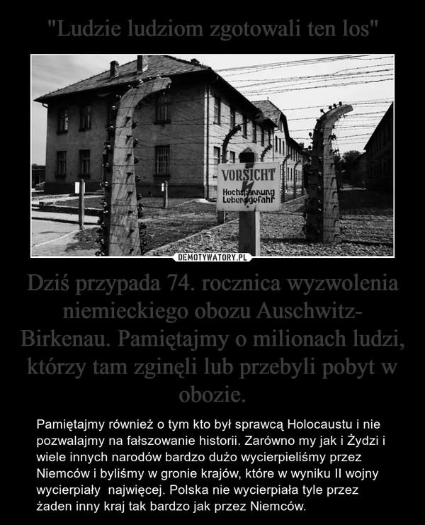 Dziś przypada 74. rocznica wyzwolenia niemieckiego obozu Auschwitz- Birkenau. Pamiętajmy o milionach ludzi, którzy tam zginęli lub przebyli pobyt w obozie. – Pamiętajmy również o tym kto był sprawcą Holocaustu i nie pozwalajmy na fałszowanie historii. Zarówno my jak i Żydzi i wiele innych narodów bardzo dużo wycierpieliśmy przez Niemców i byliśmy w gronie krajów, które w wyniku II wojny wycierpiały  najwięcej. Polska nie wycierpiała tyle przez żaden inny kraj tak bardzo jak przez Niemców.