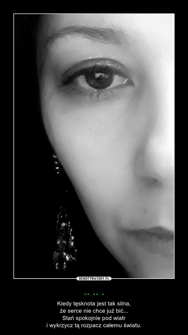 .. .. . – Kiedy tęsknota jest tak silna,że serce nie chce już bić...Stań spokojnie pod wiatri wykrzycz tą rozpacz całemu światu.