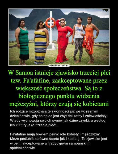 W Samoa istnieje zjawisko trzeciej płci tzw. Fa'afafine, zaakceptowane przez większość społeczeństwa. Są to z biologicznego punktu widzenia mężczyźni, którzy czują się kobietami