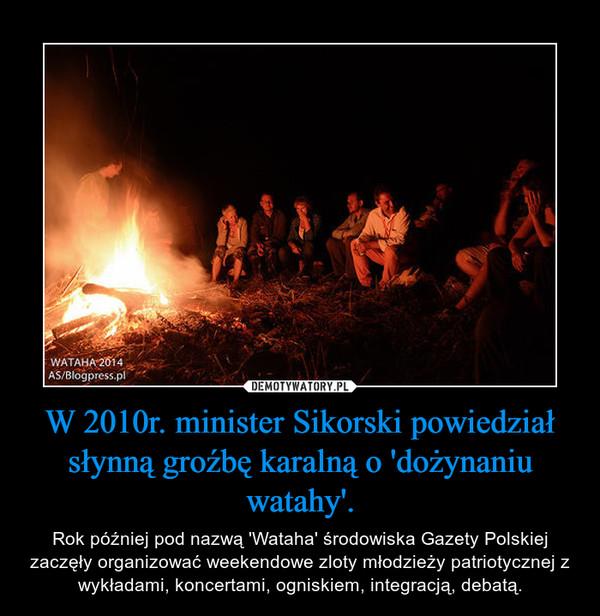 W 2010r. minister Sikorski powiedział słynną groźbę karalną o 'dożynaniu watahy'. – Rok później pod nazwą 'Wataha' środowiska Gazety Polskiej zaczęły organizować weekendowe zloty młodzieży patriotycznej z wykładami, koncertami, ogniskiem, integracją, debatą.