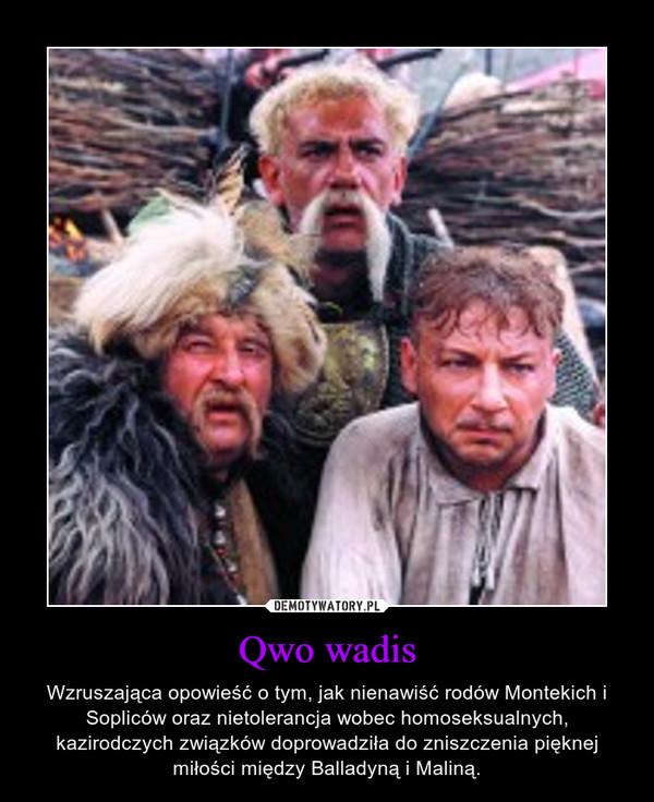 Qwo wadis – Wzruszająca opowieść o tym, jak nienawiść rodów Montekich i Sopliców oraz nietolerancja wobec homoseksualnych, kazirodczych związków doprowadziła do zniszczenia pięknej miłości między Balladyną i Maliną.