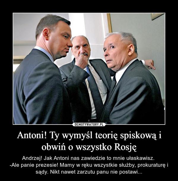 Antoni! Ty wymyśl teorię spiskową i obwiń o wszystko Rosję – Andrzej! Jak Antoni nas zawiedzie to mnie ułaskawisz. -Ale panie prezesie! Mamy w ręku wszystkie służby, prokuraturę i sądy. Nikt nawet zarzutu panu nie postawi...
