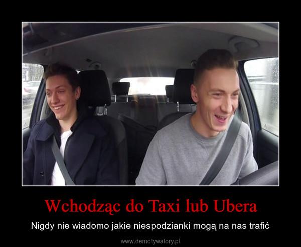 Wchodząc do Taxi lub Ubera – Nigdy nie wiadomo jakie niespodzianki mogą na nas trafić