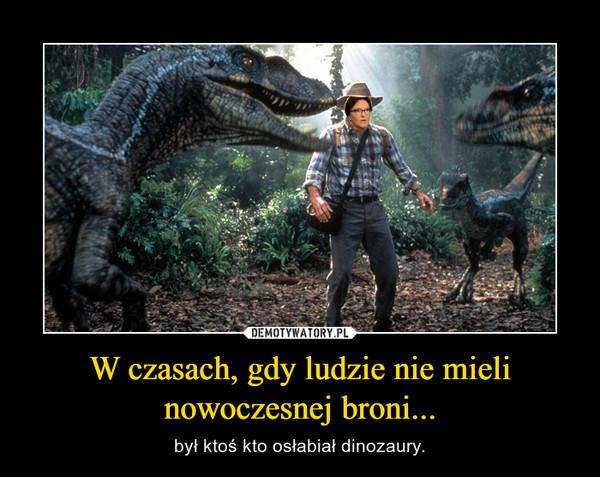 W czasach, gdy ludzie nie mieli nowoczesnej broni... – był ktoś kto osłabiał dinozaury.