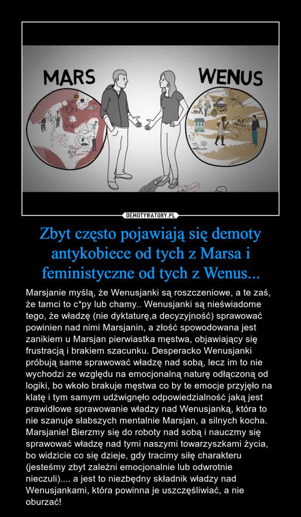Zbyt często pojawiają się demoty antykobiece od tych z Marsa i feministyczne od tych z Wenus... – Marsjanie myślą, że Wenusjanki są roszczeniowe, a te zaś, że tamci to c*py lub chamy.. Wenusjanki są nieświadome tego, że władzę (nie dyktaturę,a decyzyjność) sprawować powinien nad nimi Marsjanin, a złość spowodowana jest zanikiem u Marsjan pierwiastka męstwa, objawiający się frustracją i brakiem szacunku. Desperacko Wenusjanki próbują same sprawować władzę nad sobą, lecz im to nie wychodzi ze względu na emocjonalną naturę odłączoną od logiki, bo wkoło brakuje męstwa co by te emocje przyjęło na klatę i tym samym udźwignęło odpowiedzialność jaką jest prawidłowe sprawowanie władzy nad Wenusjanką, która to nie szanuje słabszych mentalnie Marsjan, a silnych kocha.Marsjanie! Bierzmy się do roboty nad sobą i nauczmy się sprawować władzę nad tymi naszymi towarzyszkami życia, bo widzicie co się dzieje, gdy tracimy siłę charakteru (jesteśmy zbyt zależni emocjonalnie lub odwrotnie nieczuli).... a jest to niezbędny składnik władzy nad Wenusjankami, która powinna je uszczęśliwiać, a nie oburzać!