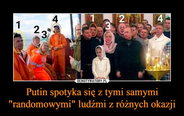 """Putin spotyka się z tymi samymi """"randomowymi"""" ludźmi z różnych okazji –"""