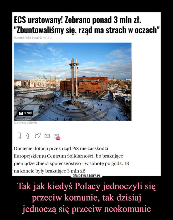 Tak jak kiedyś Polacy jednoczyli się przeciw komunie, tak dzisiajjednoczą się przeciw neokomunie –