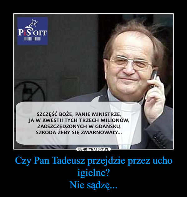 Czy Pan Tadeusz przejdzie przez ucho igielne?Nie sądzę... –