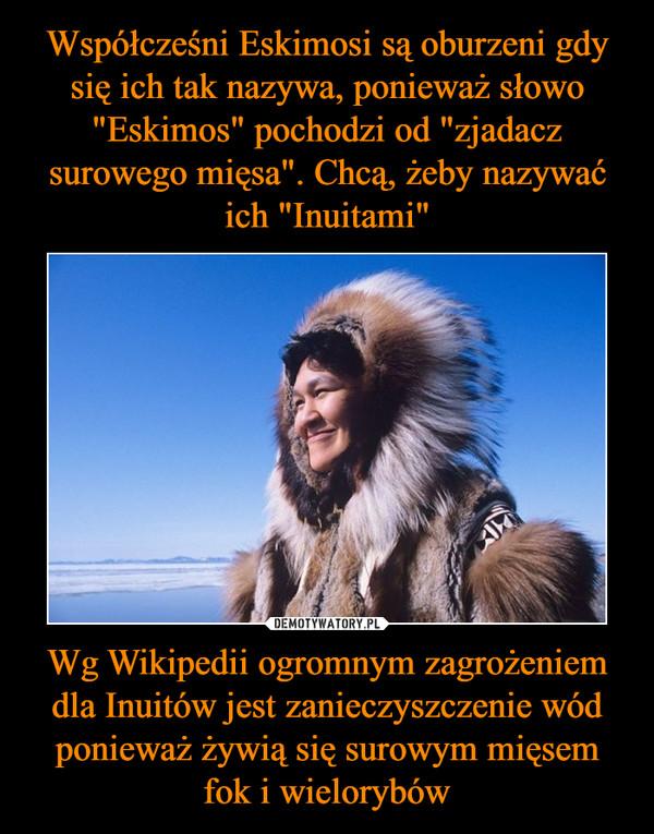 Wg Wikipedii ogromnym zagrożeniem dla Inuitów jest zanieczyszczenie wód ponieważ żywią się surowym mięsem fok i wielorybów –