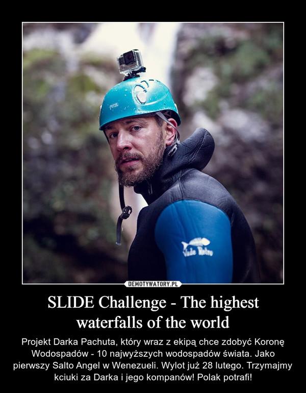 SLIDE Challenge - The highest waterfalls of the world – Projekt Darka Pachuta, który wraz z ekipą chce zdobyć Koronę Wodospadów - 10 najwyższych wodospadów świata. Jako pierwszy Salto Angel w Wenezueli. Wylot już 28 lutego. Trzymajmy kciuki za Darka i jego kompanów! Polak potrafi!