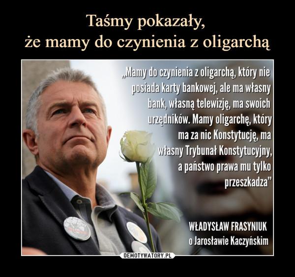 """–  Mamy do czynienia z oligarchą, który nie, pșiwada karty bankowej, ale ma własny bałyk, własną telewizję, ma swoich mędników. Mamy oligarchę, który ma za nic Konstytucję, ma hsny Trybunał Konstytucyjny, a państwo prawa mu tylko przeszkadza"""" WŁADYSŁAW FRASYNIUK o Jarosławie Kaczyńskim"""