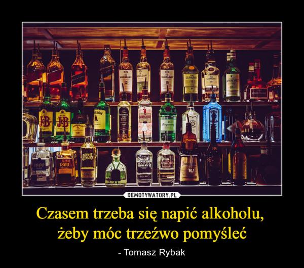 Czasem trzeba się napić alkoholu, żeby móc trzeźwo pomyśleć – - Tomasz Rybak