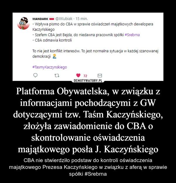 Platforma Obywatelska, w związku z informacjami pochodzącymi z GW dotyczącymi tzw. Taśm Kaczyńskiego, złożyła zawiadomienie do CBA o skontrolowanie oświadczenia majątkowego posła J. Kaczyńskiego – CBA nie stwierdziło podstaw do kontroli oświadczenia majątkowego Prezesa Kaczyńskiego w związku z aferą w sprawie spółki #Srebrna
