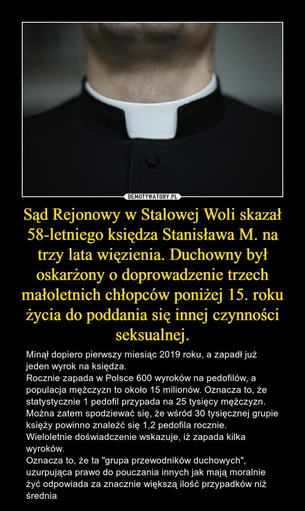 """Sąd Rejonowy w Stalowej Woli skazał 58-letniego księdza Stanisława M. na trzy lata więzienia. Duchowny był oskarżony o doprowadzenie trzech małoletnich chłopców poniżej 15. roku życia do poddania się innej czynności seksualnej. – Minął dopiero pierwszy miesiąc 2019 roku, a zapadł już jeden wyrok na księdza. Rocznie zapada w Polsce 600 wyroków na pedofilów, a populacja mężczyzn to około 15 milionów. Oznacza to, że statystycznie 1 pedofil przypada na 25 tysięcy mężczyzn.Można zatem spodziewać się, że wśród 30 tysięcznej grupie księży powinno znaleźć się 1,2 pedofila rocznie.Wieloletnie doświadczenie wskazuje, iż zapada kilka wyroków.Oznacza to, że ta """"grupa przewodników duchowych"""", uzurpująca prawo do pouczania innych jak mają moralnie żyć odpowiada za znacznie większą ilość przypadków niż średnia"""