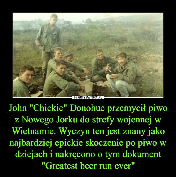 """John """"Chickie"""" Donohue przemycił piwo z Nowego Jorku do strefy wojennej w Wietnamie. Wyczyn ten jest znany jako najbardziej epickie skoczenie po piwo w dziejach i nakręcono o tym dokument """"Greatest beer run ever"""" –"""