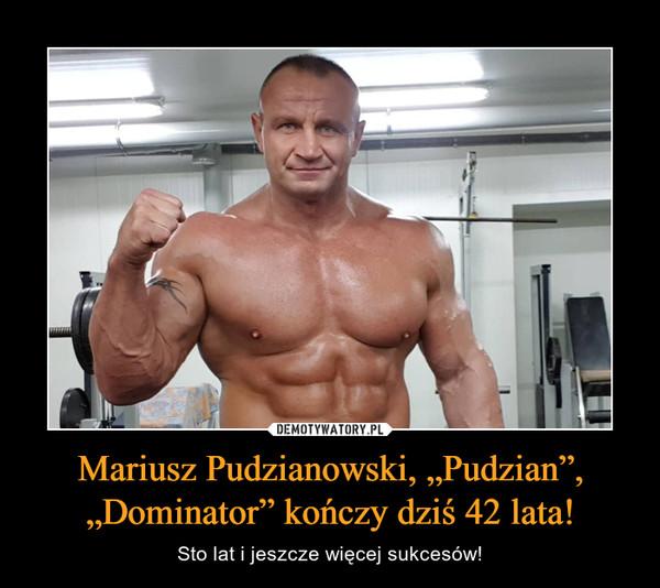 """Mariusz Pudzianowski, """"Pudzian"""", """"Dominator"""" kończy dziś 42 lata! – Sto lat i jeszcze więcej sukcesów!"""