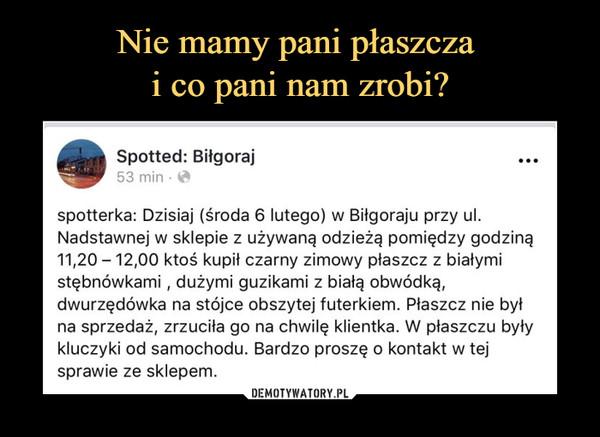 –  Spotted: Biłgoraj ••• spotterka: Dzisiaj (środa 6 lutego) w Biłgoraju przy ul. Nadstawnej w sklepie z używaną odzieżą pomiędzy godziną 11,20 - 12,00 ktoś kupił czarny zimowy płaszcz z białymi stębnówkami , dużymi guzikami z białą obwódką, dwurzędówka na stójce obszytej futerkiem. Płaszcz nie był na sprzedaż, zrzuciła go na chwilę klientka. W płaszczu były kluczyki od samochodu. Bardzo proszę o kontakt w tej sprawie ze sklepem.
