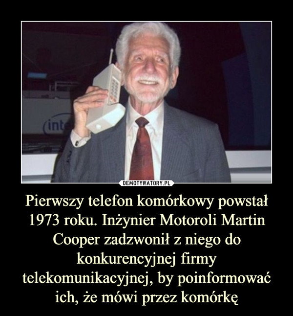 Pierwszy telefon komórkowy powstał 1973 roku. Inżynier Motoroli Martin Cooper zadzwonił z niego do konkurencyjnej firmy telekomunikacyjnej, by poinformować ich, że mówi przez komórkę –