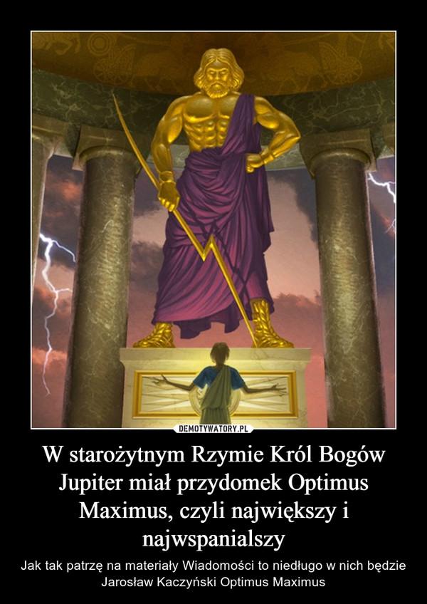W starożytnym Rzymie Król Bogów Jupiter miał przydomek Optimus Maximus, czyli największy i najwspanialszy – Jak tak patrzę na materiały Wiadomości to niedługo w nich będzie Jarosław Kaczyński Optimus Maximus