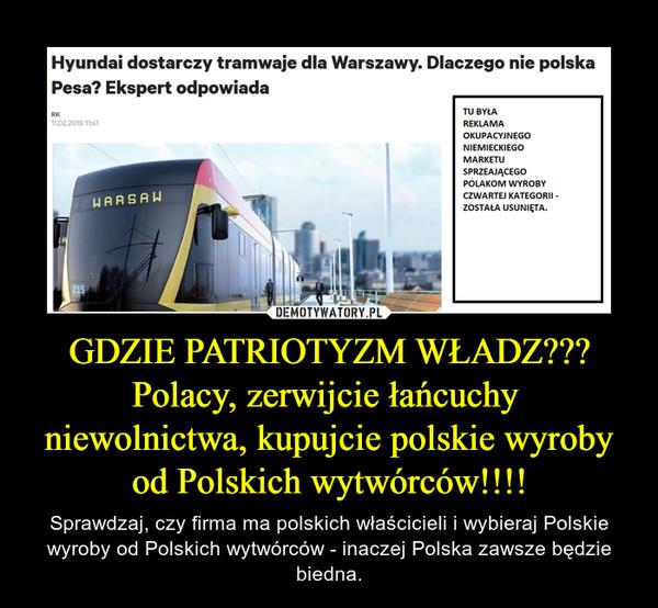 GDZIE PATRIOTYZM WŁADZ??? Polacy, zerwijcie łańcuchy  niewolnictwa, kupujcie polskie wyroby od Polskich wytwórców!!!! – Sprawdzaj, czy firma ma polskich właścicieli i wybieraj Polskie wyroby od Polskich wytwórców - inaczej Polska zawsze będzie biedna.