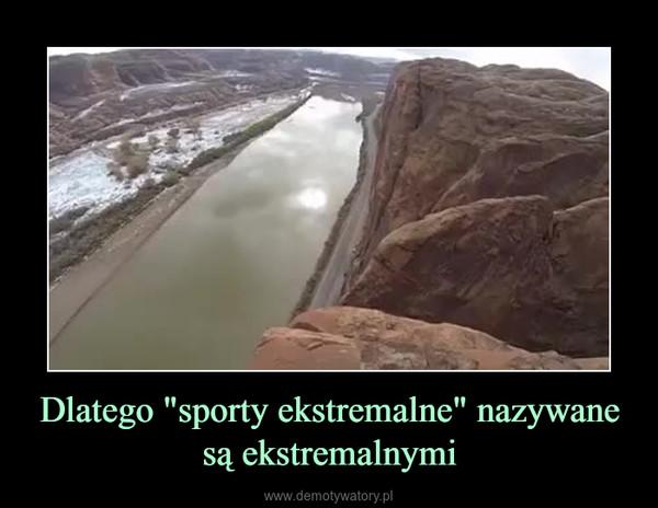 """Dlatego """"sporty ekstremalne"""" nazywane są ekstremalnymi –"""