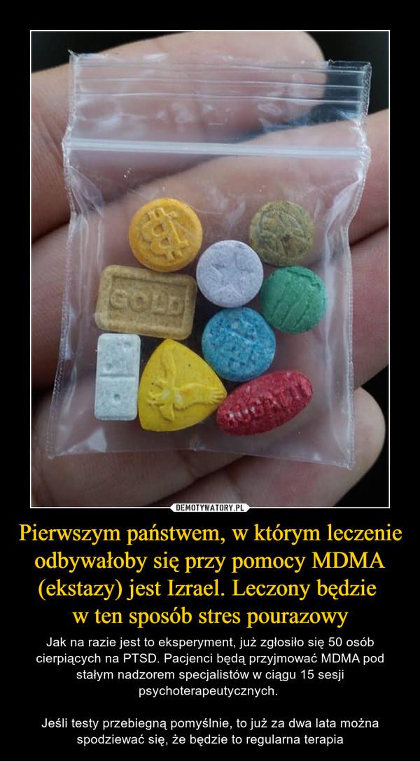 Pierwszym państwem, w którym leczenie odbywałoby się przy pomocy MDMA (ekstazy) jest Izrael. Leczony będzie w ten sposób stres pourazowy – Jak na razie jest to eksperyment, już zgłosiło się 50 osób cierpiących na PTSD. Pacjenci będą przyjmować MDMA pod stałym nadzorem specjalistów w ciągu 15 sesji psychoterapeutycznych. Jeśli testy przebiegną pomyślnie, to już za dwa lata można spodziewać się, że będzie to regularna terapia