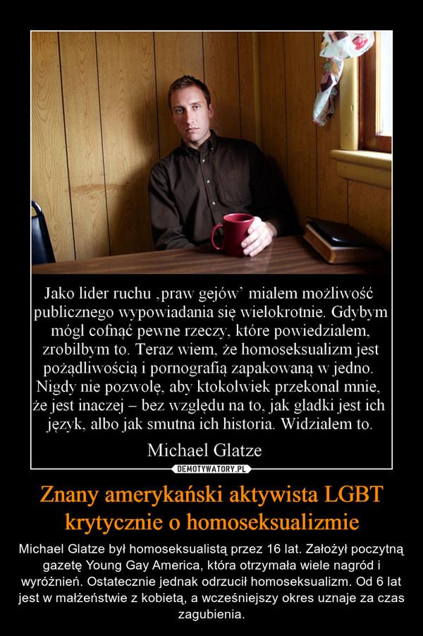 Znany amerykański aktywista LGBT krytycznie o homoseksualizmie – Michael Glatze był homoseksualistą przez 16 lat. Założył poczytną gazetę Young Gay America, która otrzymała wiele nagród i wyróżnień. Ostatecznie jednak odrzucił homoseksualizm. Od 6 lat jest w małżeństwie z kobietą, a wcześniejszy okres uznaje za czas zagubienia.