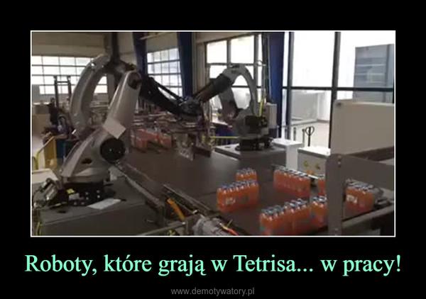 Roboty, które grają w Tetrisa... w pracy! –