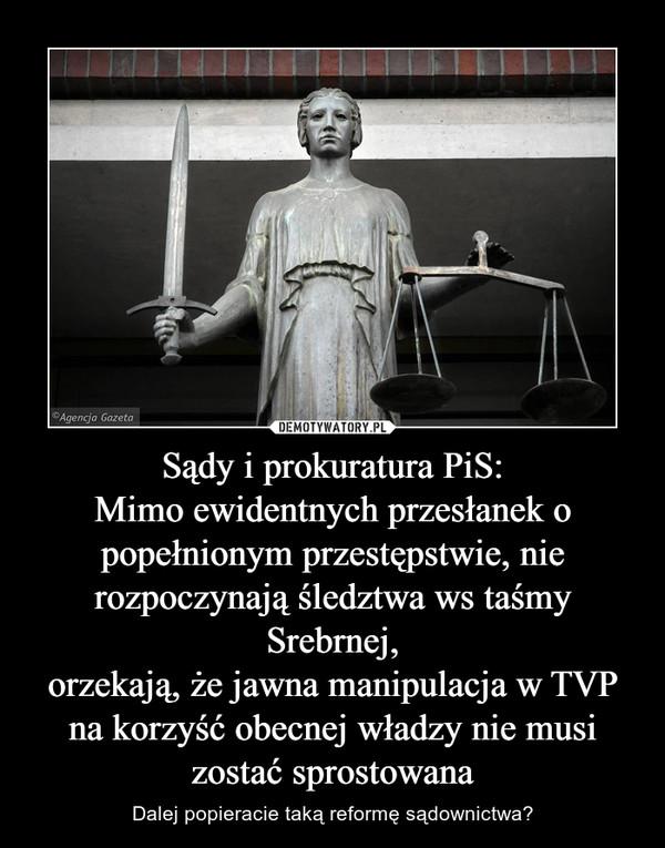 Sądy i prokuratura PiS:Mimo ewidentnych przesłanek o popełnionym przestępstwie, nie rozpoczynają śledztwa ws taśmy Srebrnej,orzekają, że jawna manipulacja w TVP na korzyść obecnej władzy nie musi zostać sprostowana – Dalej popieracie taką reformę sądownictwa?