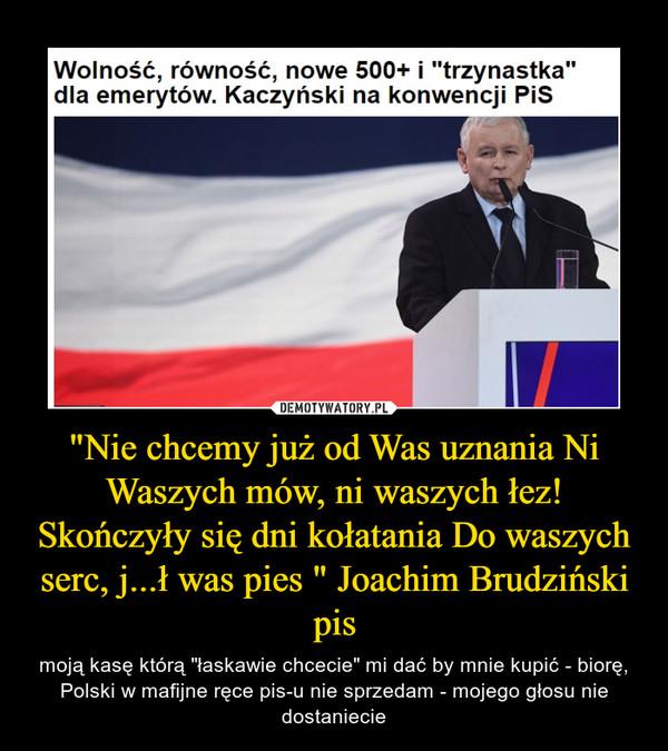 """""""Nie chcemy już od Was uznania Ni Waszych mów, ni waszych łez! Skończyły się dni kołatania Do waszych serc, j...ł was pies """" Joachim Brudziński pis – moją kasę którą """"łaskawie chcecie"""" mi dać by mnie kupić - biorę, Polski w mafijne ręce pis-u nie sprzedam - mojego głosu nie dostaniecie"""