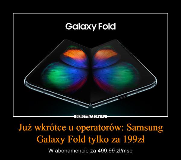 Już wkrótce u operatorów: Samsung Galaxy Fold tylko za 199zł – W abonamencie za 499,99 zł/msc