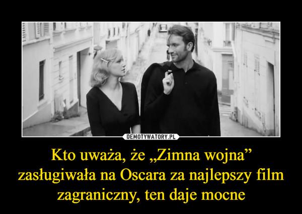"""Kto uważa, że """"Zimna wojna"""" zasługiwała na Oscara za najlepszy film zagraniczny, ten daje mocne –"""