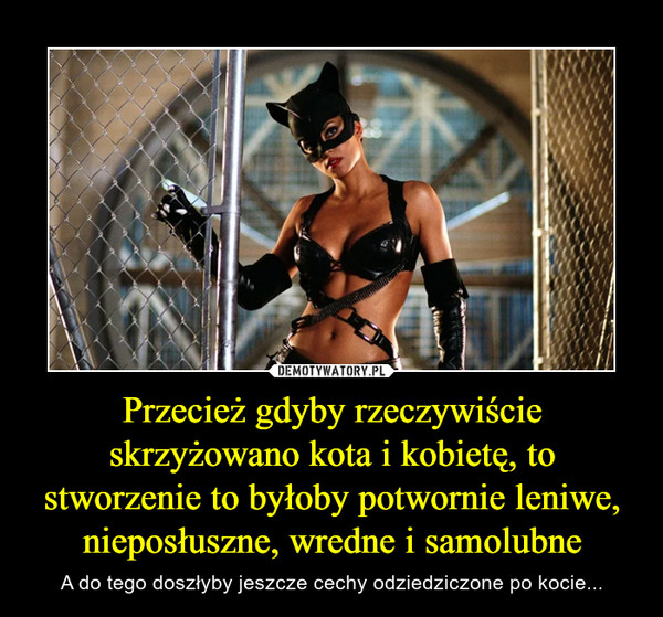 Przecież gdyby rzeczywiście skrzyżowano kota i kobietę, to stworzenie to byłoby potwornie leniwe, nieposłuszne, wredne i samolubne – A do tego doszłyby jeszcze cechy odziedziczone po kocie...