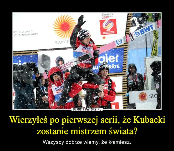 Wierzyłeś po pierwszej serii, że Kubacki zostanie mistrzem świata? – Wszyscy dobrze wiemy, że kłamiesz.