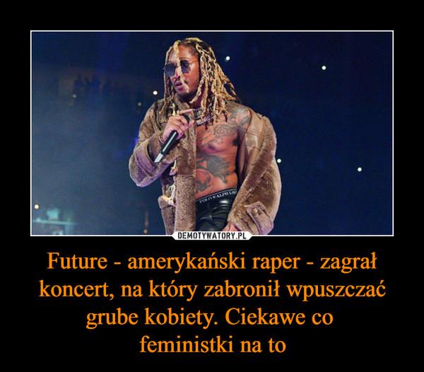 Future - amerykański raper - zagrał koncert, na który zabronił wpuszczać grube kobiety. Ciekawe co feministki na to –