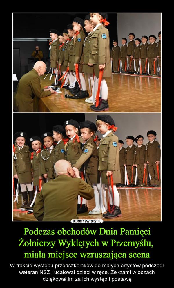 Podczas obchodów Dnia Pamięci Żołnierzy Wyklętych w Przemyślu, miała miejsce wzruszająca scena – W trakcie występu przedszkolaków do małych artystów podszedł weteran NSZ i ucałował dzieci w ręce. Ze łzami w oczach dziękował im za ich występ i postawę