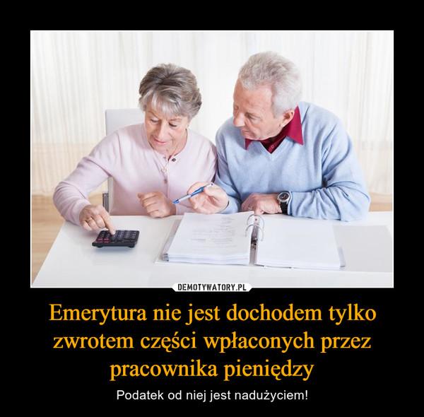 Emerytura nie jest dochodem tylko zwrotem części wpłaconych przez pracownika pieniędzy – Podatek od niej jest nadużyciem!