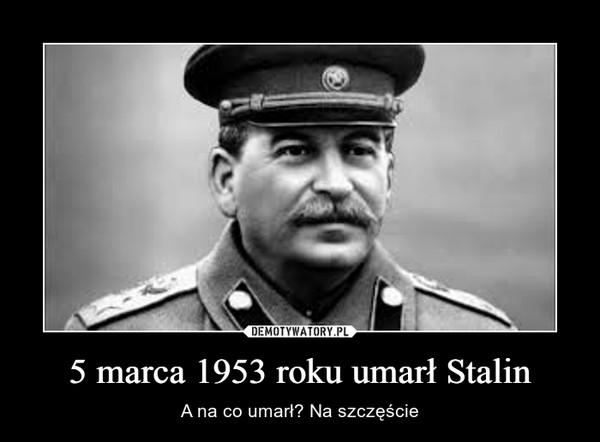 5 marca 1953 roku umarł Stalin – A na co umarł? Na szczęście
