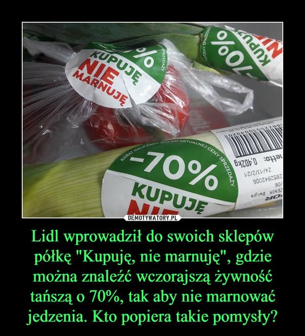 """Lidl wprowadził do swoich sklepów półkę """"Kupuję, nie marnuję"""", gdzie można znaleźć wczorajszą żywność tańszą o 70%, tak aby nie marnować jedzenia. Kto popiera takie pomysły? –"""