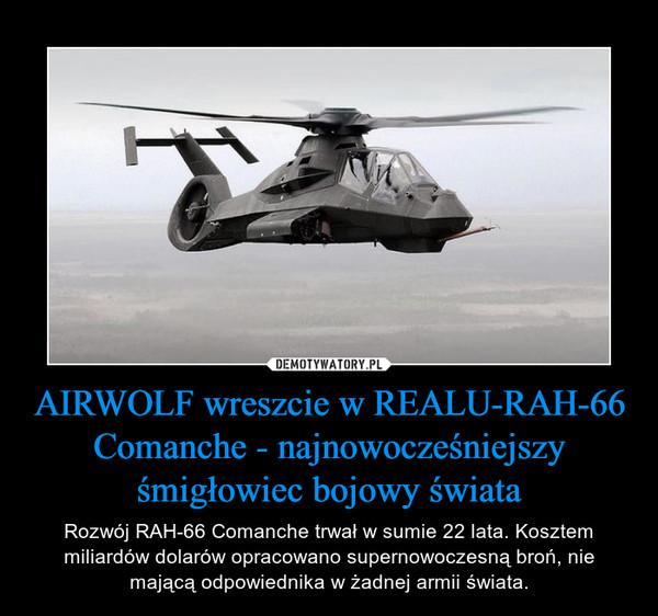 AIRWOLF wreszcie w REALU-RAH-66 Comanche - najnowocześniejszy śmigłowiec bojowy świata – Rozwój RAH-66 Comanche trwał w sumie 22 lata. Kosztem miliardów dolarów opracowano supernowoczesną broń, nie mającą odpowiednika w żadnej armii świata.