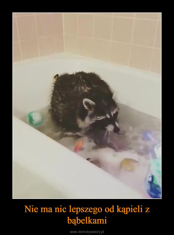 Nie ma nic lepszego od kąpieli z bąbelkami –