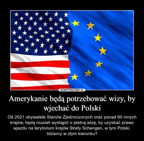 Amerykanie będą potrzebować wizy, by wjechać do Polski – Od 2021 obywatele Stanów Zjednoczonych oraz ponad 60 innych krajów, będą musieli wystąpić o płatną wizę, by uzyskać prawo wjazdu na terytorium krajów Strefy Schengen, w tym Polski. Idziemy w złym kierunku?
