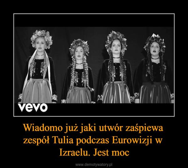 Wiadomo już jaki utwór zaśpiewa zespół Tulia podczas Eurowizji w Izraelu. Jest moc –