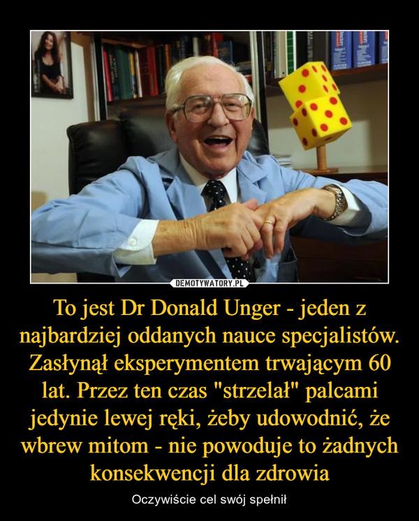 """To jest Dr Donald Unger - jeden z najbardziej oddanych nauce specjalistów. Zasłynął eksperymentem trwającym 60 lat. Przez ten czas """"strzelał"""" palcami jedynie lewej ręki, żeby udowodnić, że wbrew mitom - nie powoduje to żadnych konsekwencji dla zdrowia – Oczywiście cel swój spełnił"""