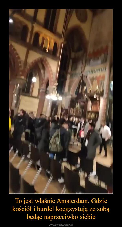 To jest właśnie Amsterdam. Gdzie kościół i burdel koegzystują ze sobą będąc naprzeciwko siebie –
